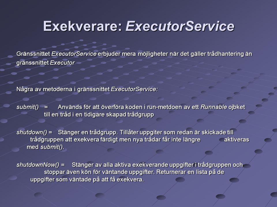 Exekverare: ExecutorService Gränssnittet ExecutorService erbjuder mera möjligheter när det gäller trådhantering än gränssnittet Executor Några av metoderna i gränssnittet ExecutorService: submit()= Används för att överföra koden i run-metdoen av ett Runnable ojbket till en tråd i en tidigare skapad trådgrupp shutdown() =Stänger en trådgrupp.