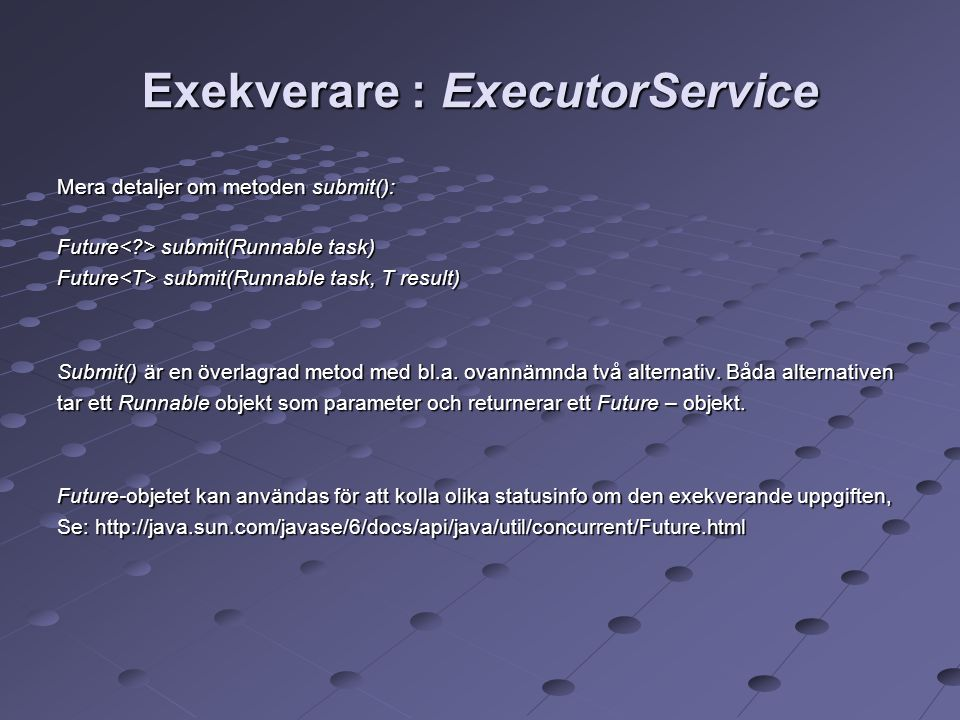 Exekverare : ExecutorService Mera detaljer om metoden submit(): Future submit(Runnable task)‏ Future submit(Runnable task, T result)‏ Submit() är en överlagrad metod med bl.a.