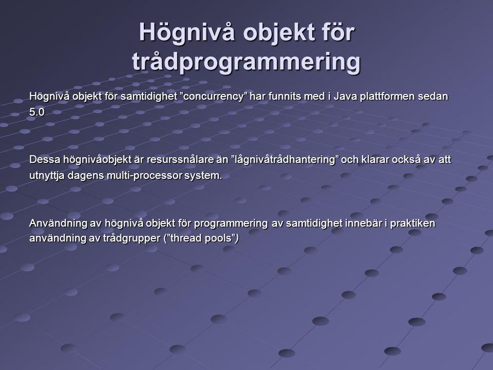 Högnivå objekt för trådprogrammering Högnivå objekt för samtidighet concurrency har funnits med i Java plattformen sedan 5.0 Dessa högnivåobjekt är resurssnålare än lågnivåtrådhantering och klarar också av att utnyttja dagens multi-processor system.