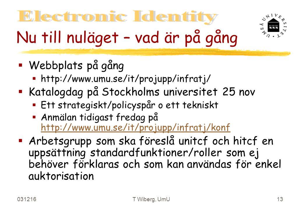 031216T Wiberg, UmU13 Nu till nuläget – vad är på gång §Webbplats på gång §http://www.umu.se/it/projupp/infratj/ §Katalogdag på Stockholms universitet 25 nov §Ett strategiskt/policyspår o ett tekniskt §Anmälan tidigast fredag på http://www.umu.se/it/projupp/infratj/konf http://www.umu.se/it/projupp/infratj/konf §Arbetsgrupp som ska föreslå unitcf och hitcf en uppsättning standardfunktioner/roller som ej behöver förklaras och som kan användas för enkel auktorisation