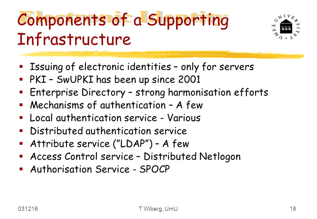 031216T Wiberg, UmU16 Components of a Supporting Infrastructure §Issuing of electronic identities – only for servers §PKI – SwUPKI has been up since 2001 §Enterprise Directory – strong harmonisation efforts §Mechanisms of authentication – A few §Local authentication service - Various §Distributed authentication service §Attribute service ( LDAP ) – A few §Access Control service – Distributed Netlogon §Authorisation Service - SPOCP