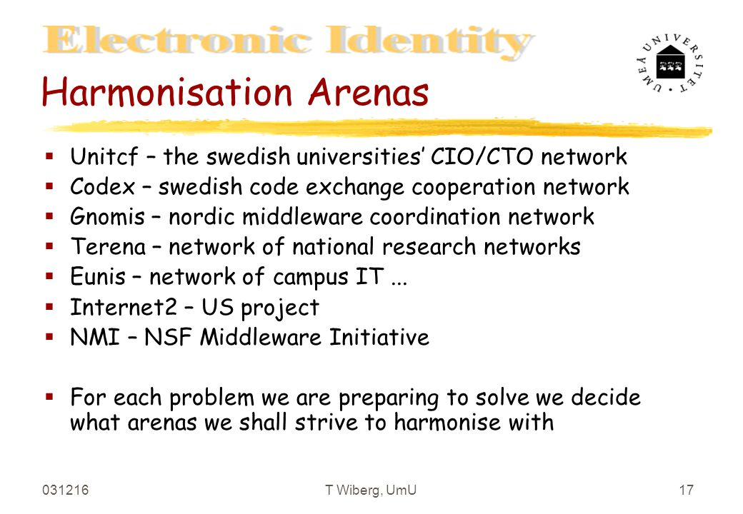 031216T Wiberg, UmU17 Harmonisation Arenas §Unitcf – the swedish universities' CIO/CTO network §Codex – swedish code exchange cooperation network §Gnomis – nordic middleware coordination network §Terena – network of national research networks §Eunis – network of campus IT...