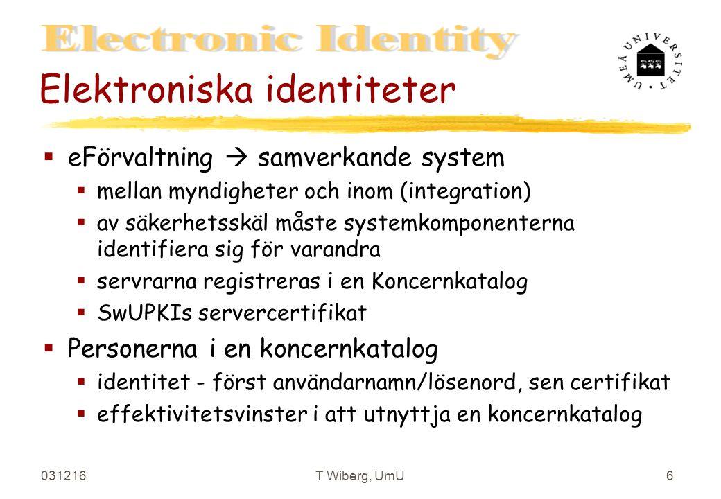 031216T Wiberg, UmU6 Elektroniska identiteter §eFörvaltning  samverkande system §mellan myndigheter och inom (integration) §av säkerhetsskäl måste systemkomponenterna identifiera sig för varandra §servrarna registreras i en Koncernkatalog §SwUPKIs servercertifikat §Personerna i en koncernkatalog §identitet - först användarnamn/lösenord, sen certifikat §effektivitetsvinster i att utnyttja en koncernkatalog