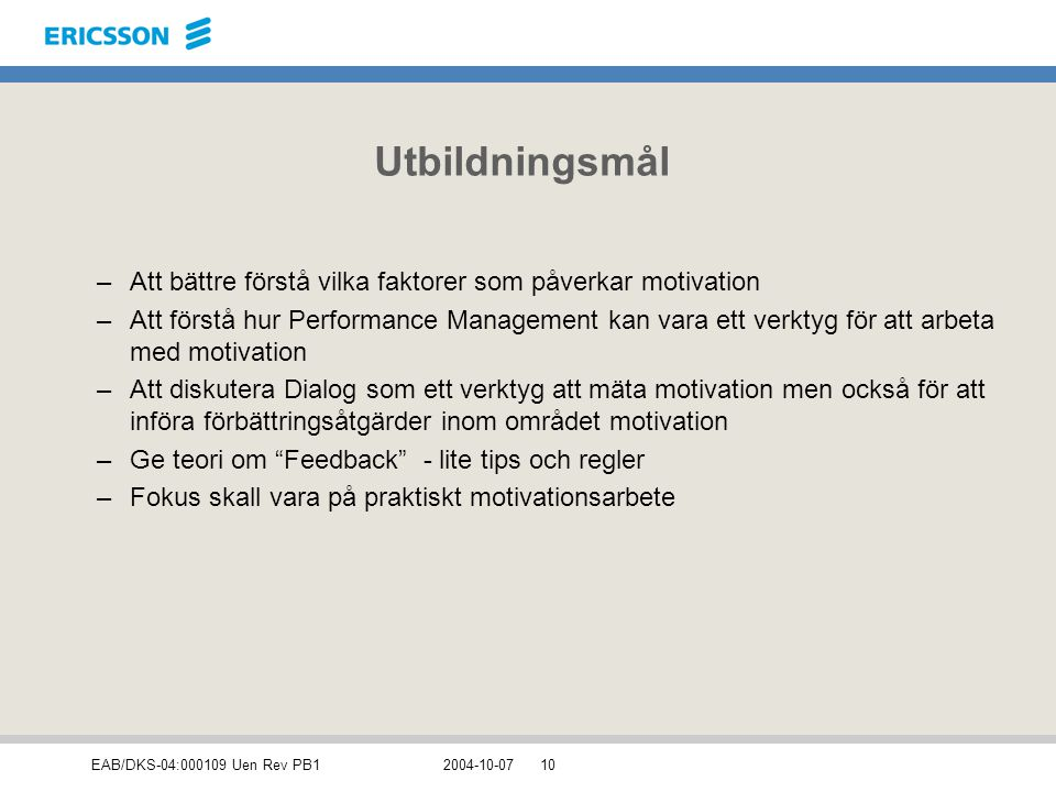 EAB/DKS-04:000109 Uen Rev PB12004-10-0710 Utbildningsmål –Att bättre förstå vilka faktorer som påverkar motivation –Att förstå hur Performance Managem