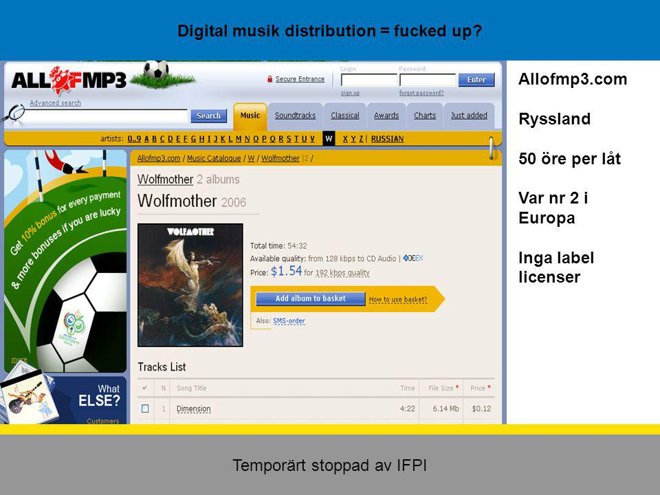 Digital musik distribution = fucked up? Temporärt stoppad av IFPI Allofmp3.com Ryssland 50 öre per låt Var nr 2 i Europa Inga label licenser
