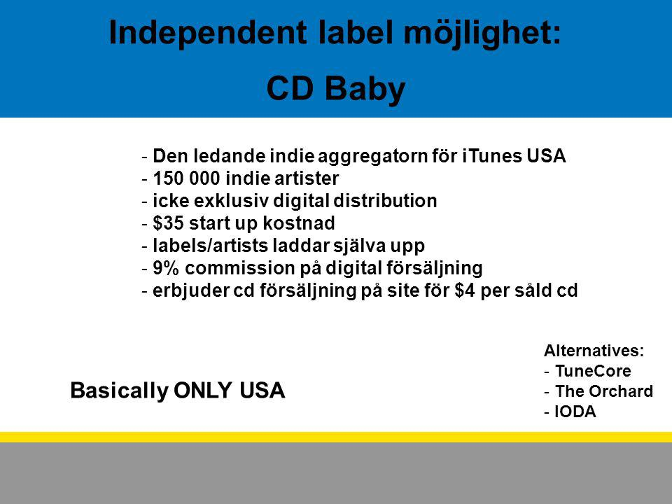 CD Baby - Den ledande indie aggregatorn för iTunes USA - 150 000 indie artister - icke exklusiv digital distribution - $35 start up kostnad - labels/artists laddar själva upp - 9% commission på digital försäljning - erbjuder cd försäljning på site för $4 per såld cd Alternatives: - TuneCore - The Orchard - IODA Independent label möjlighet: Basically ONLY USA