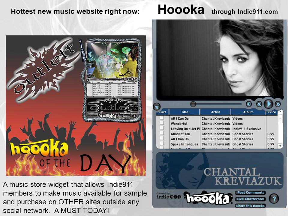 Hottest new music website right now: Hoooka through Indie911.com A music store widget that allows Indie911 members to make music available for sample and purchase on OTHER sites outside any social network.