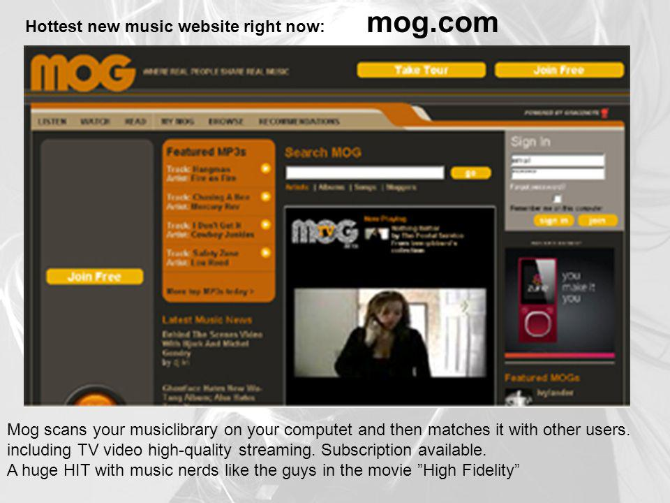 Hottest new music website right now: mog.com Mog scans your musiclibrary on your computet and then matches it with other users. including TV video hig
