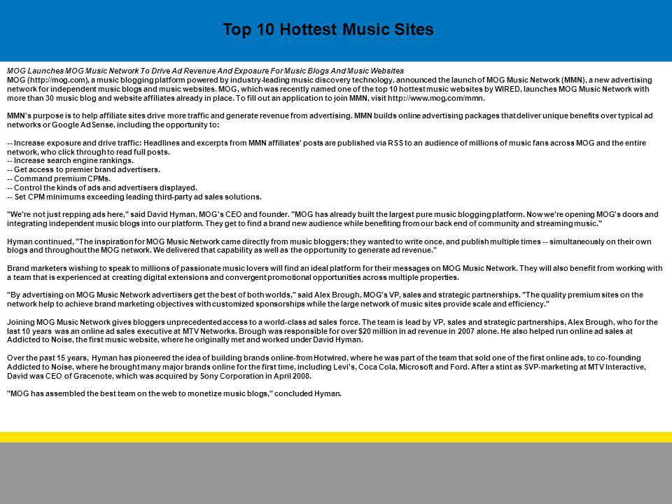 Top 10 Hottest Music Sites MOG Launches MOG Music Network To Drive Ad Revenue And Exposure For Music Blogs And Music Websites MOG (http://mog.com), a