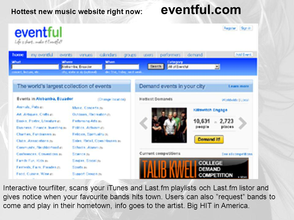 Hottest new music website right now: eventful.com Interactive tourfilter, scans your iTunes and Last.fm playlists och Last.fm listor and gives notice when your favourite bands hits town.