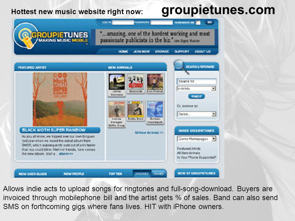 Hottest new music website right now: groupietunes.com Allows indie acts to upload songs for ringtones and full-song-download.