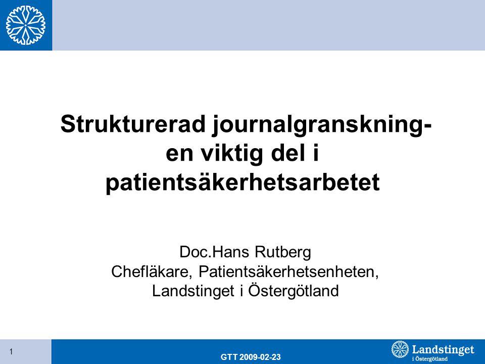 GTT 2009-02-23 1 Strukturerad journalgranskning- en viktig del i patientsäkerhetsarbetet Doc.Hans Rutberg Chefläkare, Patientsäkerhetsenheten, Landsti