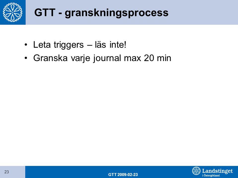 GTT 2009-02-23 23 GTT - granskningsprocess Leta triggers – läs inte! Granska varje journal max 20 min