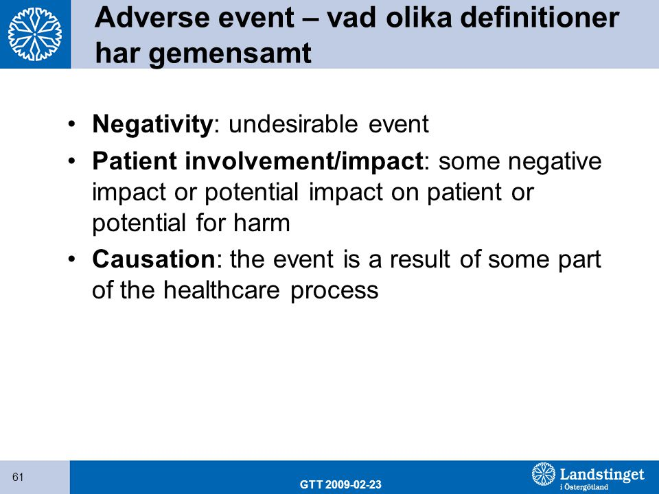 GTT 2009-02-23 61 Adverse event – vad olika definitioner har gemensamt Negativity: undesirable event Patient involvement/impact: some negative impact or potential impact on patient or potential for harm Causation: the event is a result of some part of the healthcare process