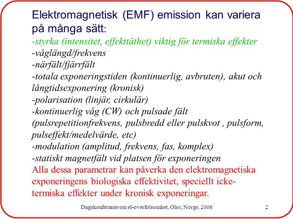 Dagskonferanse om el-overfølsomhet, Olso, Norge, 20062 Elektromagnetisk (EMF) emission kan variera på många sätt : -styrka (intensitet, effekttäthet) viktig för termiska effekter -våglängd/frekvens -närfält/fjärrfält -totala exponeringstiden (kontinuerlig, avbruten), akut och långtidsexponering (kronisk) -polarisation (linjär, cirkulär) -kontinuerlig våg (CW) och pulsade fält (pulsrepetitionfrekvens, pulsbredd eller pulskvot, pulsform, pulseffekt/medelvärde, etc) -modulation (amplitud, frekvens, fas, komplex) -statiskt magnetfält vid platsen för exponeringen Alla dessa parametrar kan påverka den elektromagnetiska exponeringens biologiska effektivitet, speciellt icke- termiska effekter under kronisk exponeringar.