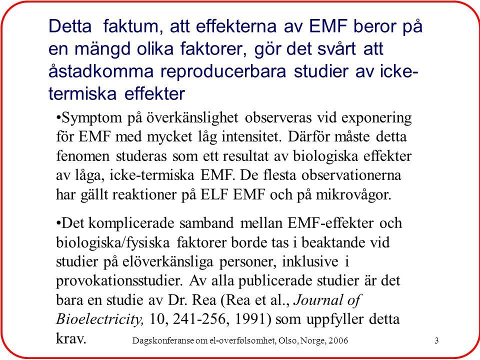 Dagskonferanse om el-overfølsomhet, Olso, Norge, 20063 Detta faktum, att effekterna av EMF beror på en mängd olika faktorer, gör det svårt att åstadkomma reproducerbara studier av icke- termiska effekter Symptom på överkänslighet observeras vid exponering för EMF med mycket låg intensitet.
