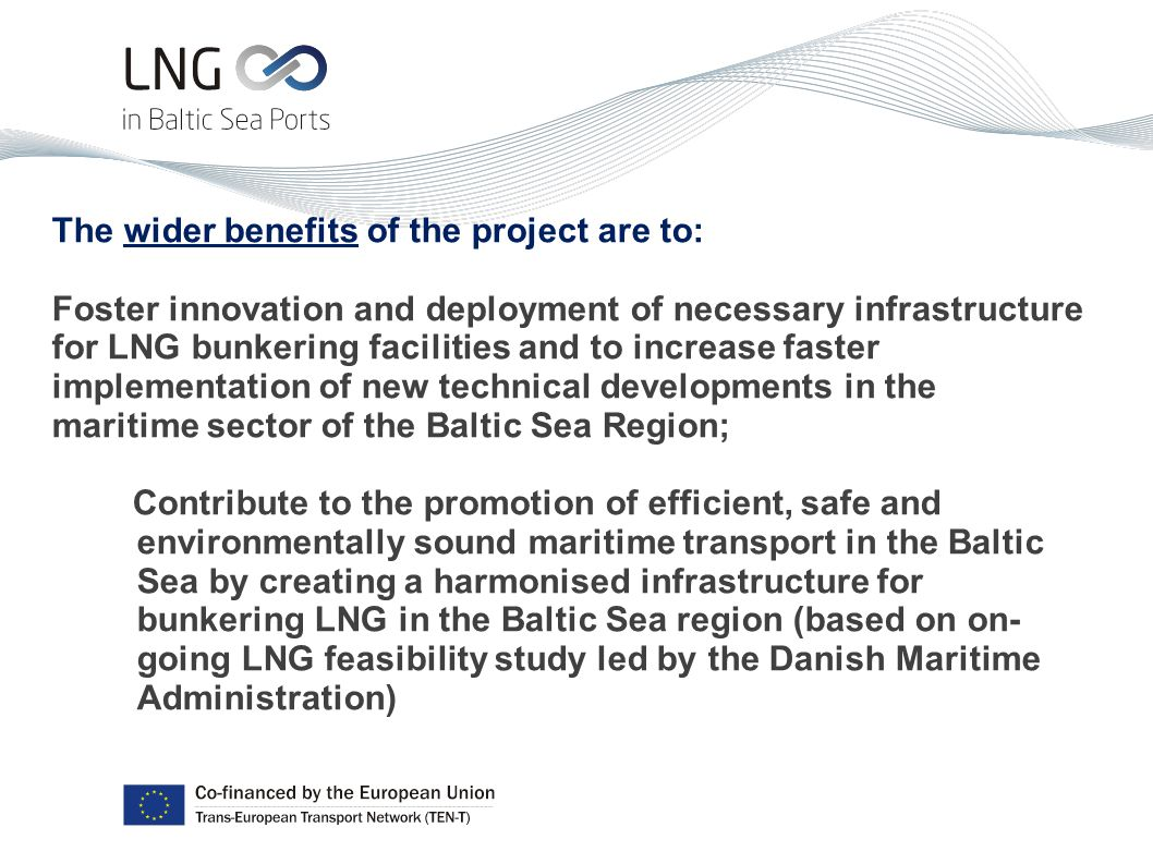 The wider benefits of the project are to: Foster innovation and deployment of necessary infrastructure for LNG bunkering facilities and to increase faster implementation of new technical developments in the maritime sector of the Baltic Sea Region; Contribute to the promotion of efficient, safe and environmentally sound maritime transport in the Baltic Sea by creating a harmonised infrastructure for bunkering LNG in the Baltic Sea region (based on on- going LNG feasibility study led by the Danish Maritime Administration)