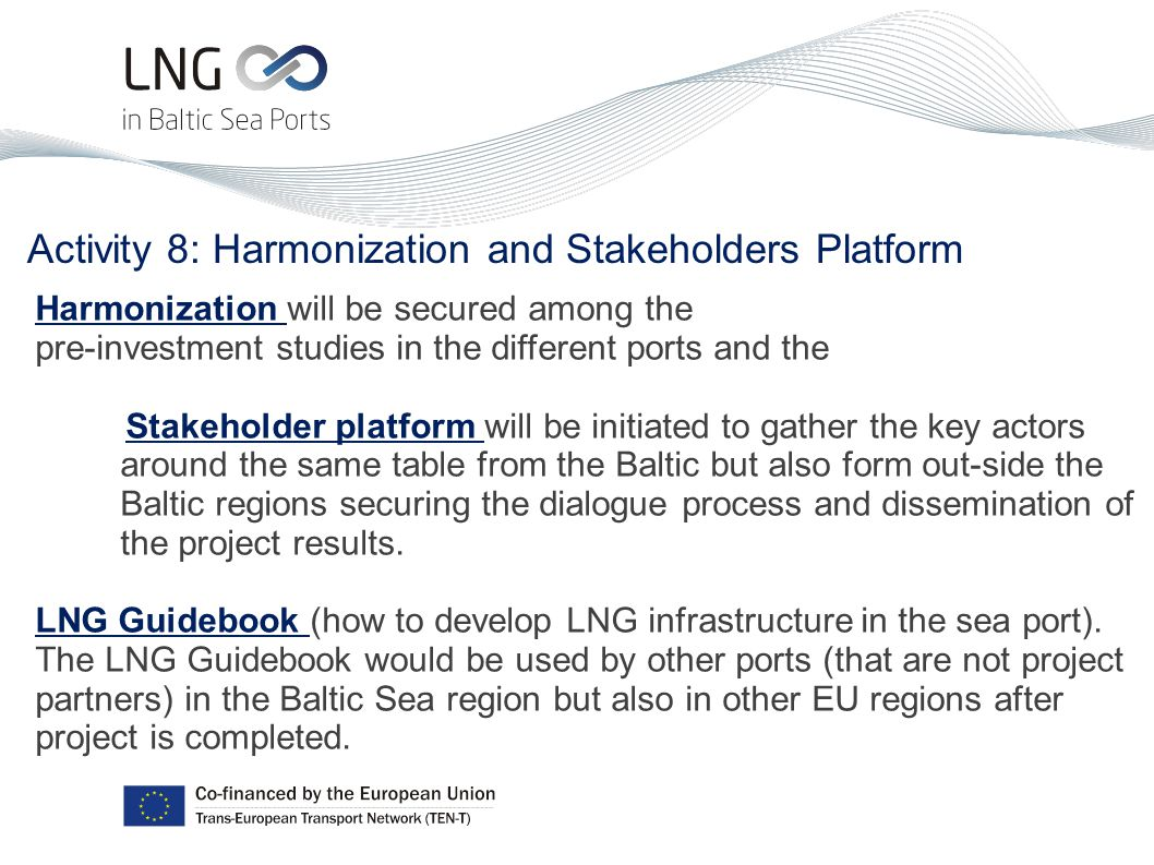 Activity 8: Harmonization and Stakeholders Platform Harmonization will be secured among the pre-investment studies in the different ports and the Stakeholder platform will be initiated to gather the key actors around the same table from the Baltic but also form out-side the Baltic regions securing the dialogue process and dissemination of the project results.