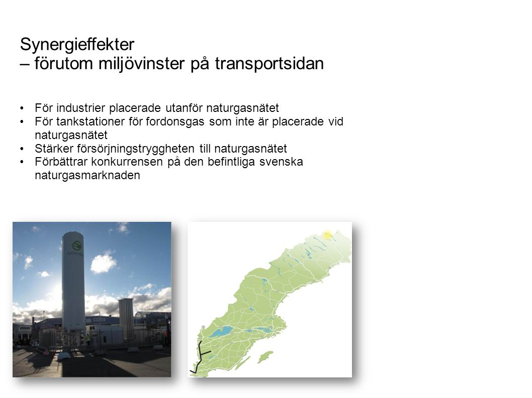 Synergieffekter – förutom miljövinster på transportsidan För industrier placerade utanför naturgasnätet För tankstationer för fordonsgas som inte är placerade vid naturgasnätet Stärker försörjningstryggheten till naturgasnätet Förbättrar konkurrensen på den befintliga svenska naturgasmarknaden