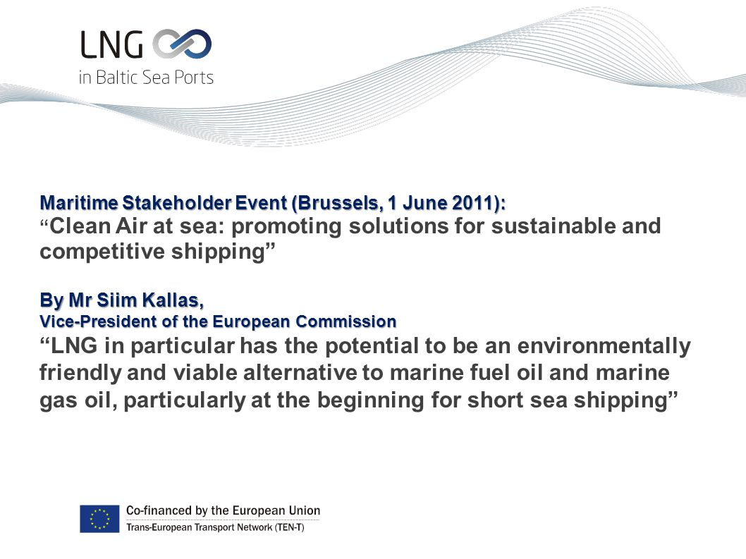 Maritime Stakeholder Event (Brussels, 1 June 2011): Clean Air at sea: promoting solutions for sustainable and competitive shipping By Mr Siim Kallas, Vice-President of the European Commission LNG in particular has the potential to be an environmentally friendly and viable alternative to marine fuel oil and marine gas oil, particularly at the beginning for short sea shipping