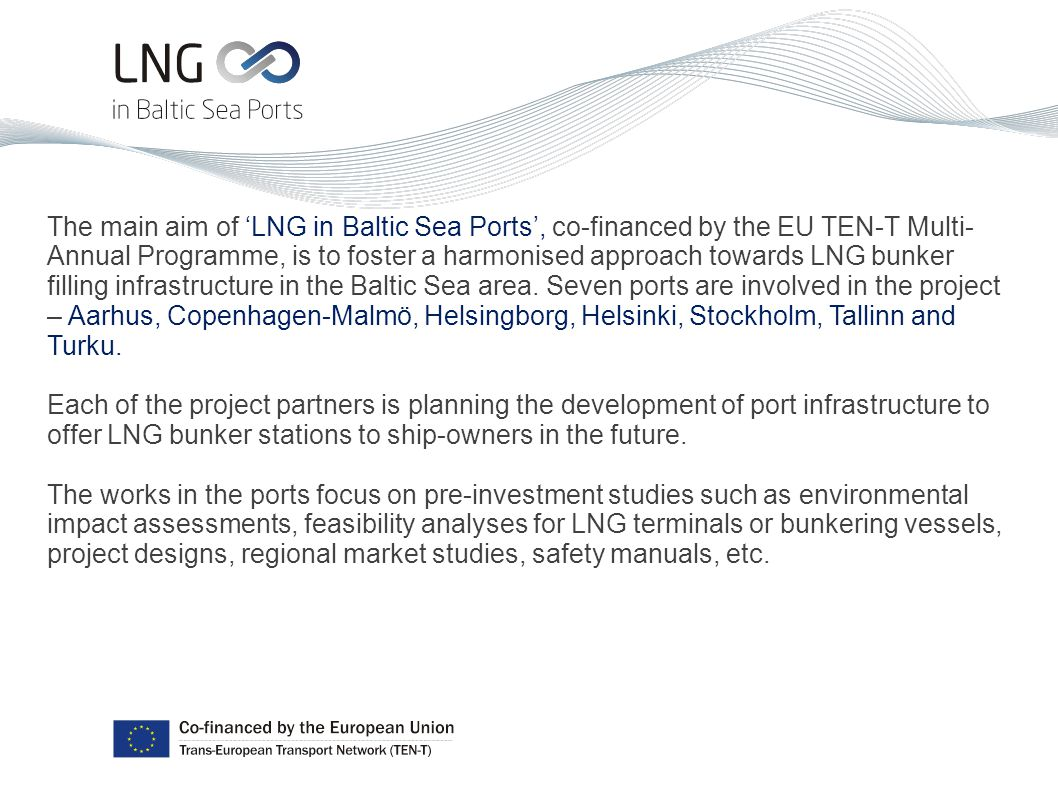 The main aim of 'LNG in Baltic Sea Ports', co-financed by the EU TEN-T Multi- Annual Programme, is to foster a harmonised approach towards LNG bunker filling infrastructure in the Baltic Sea area.