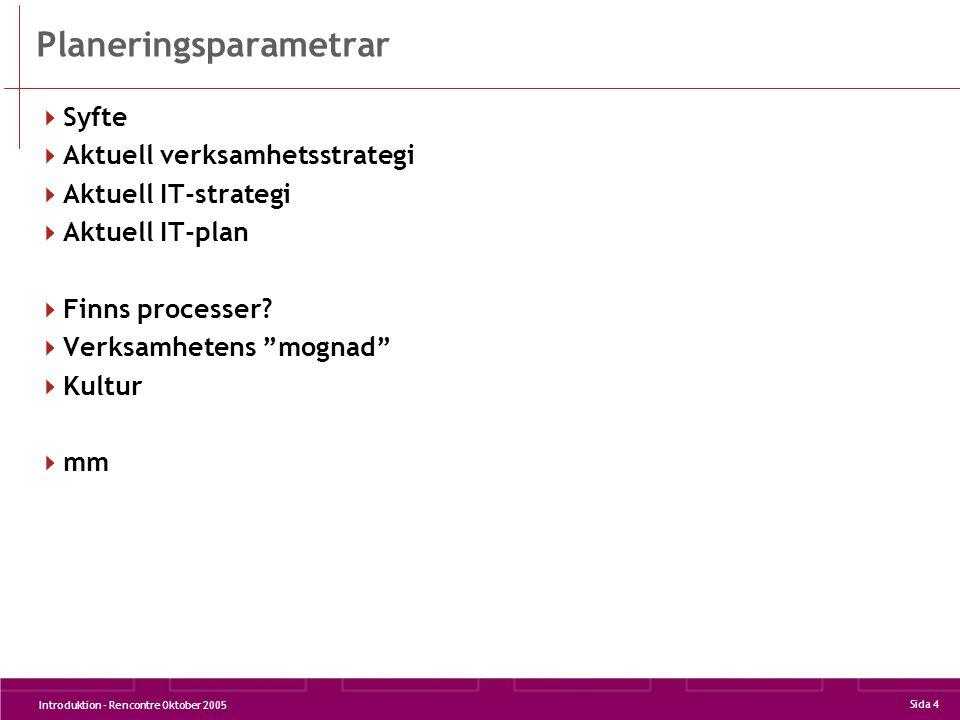 Introduktion - Rencontre Oktober 2005 Sida 4 Planeringsparametrar  Syfte  Aktuell verksamhetsstrategi  Aktuell IT-strategi  Aktuell IT-plan  Finns processer.