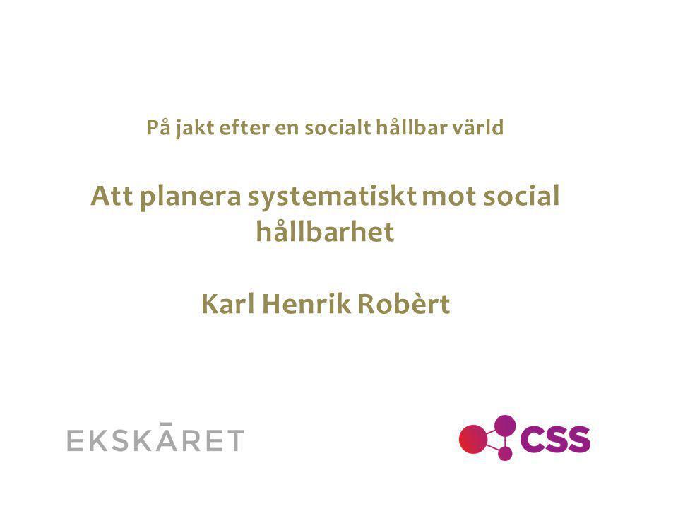 På jakt efter en socialt hållbar värld Att planera systematiskt mot social hållbarhet Karl Henrik Robèrt