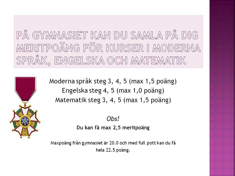 Moderna språk steg 3, 4, 5 (max 1,5 poäng) Engelska steg 4, 5 (max 1,0 poäng) Matematik steg 3, 4, 5 (max 1,5 poäng) Obs! Du kan få max 2,5 meritpoäng