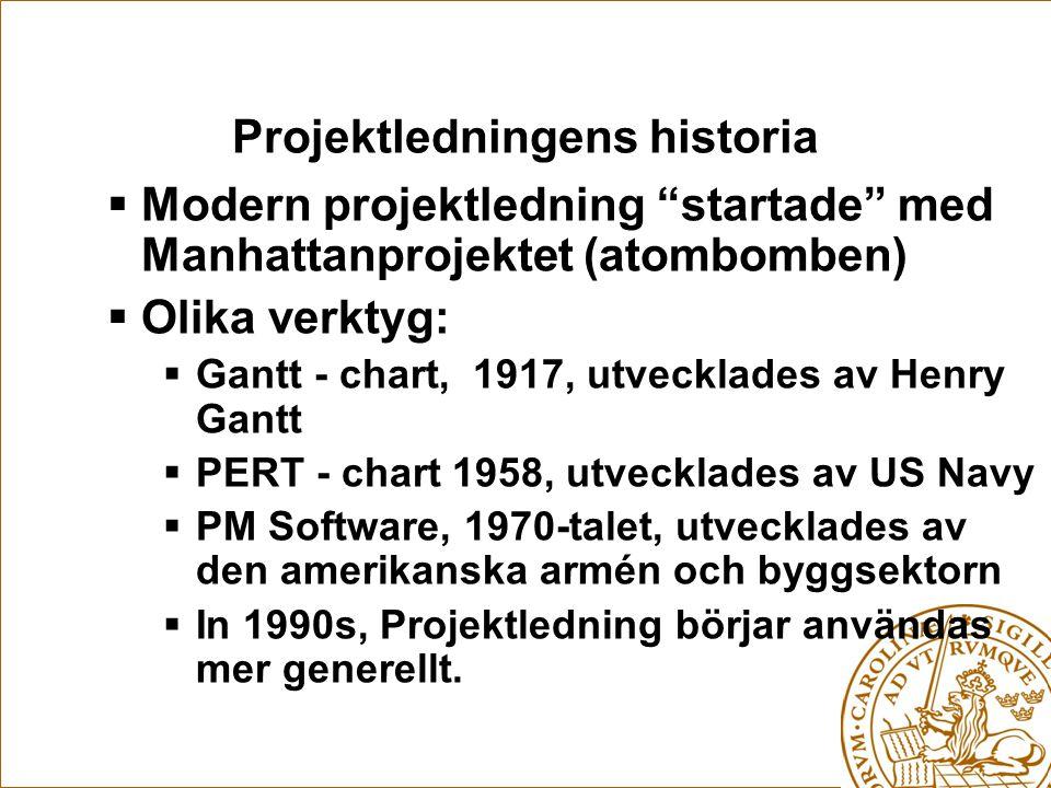 Projektledningens historia  Modern projektledning startade med Manhattanprojektet (atombomben)  Olika verktyg:  Gantt - chart, 1917, utvecklades av Henry Gantt  PERT - chart 1958, utvecklades av US Navy  PM Software, 1970-talet, utvecklades av den amerikanska armén och byggsektorn  In 1990s, Projektledning börjar användas mer generellt.