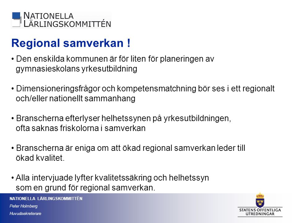 NATIONELLA LÄRLINGSKOMMITTÉN Peter Holmberg Huvudsekreterare Regional samverkan ! Den enskilda kommunen är för liten för planeringen av gymnasieskolan