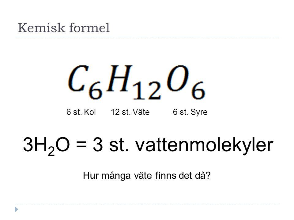 Kemisk formel 6 st. Kol12 st. Väte6 st. Syre 3H 2 O = 3 st. vattenmolekyler Hur många väte finns det då?