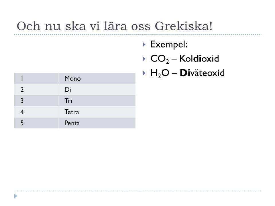 Och nu ska vi lära oss Grekiska! 1Mono 2Di 3Tri 4Tetra 5Penta  Exempel:  CO 2 – Koldioxid  H 2 O – Diväteoxid