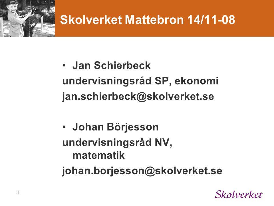 1 Skolverket Mattebron 14/11-08 Jan Schierbeck undervisningsråd SP, ekonomi jan.schierbeck@skolverket.se Johan Börjesson undervisningsråd NV, matemati