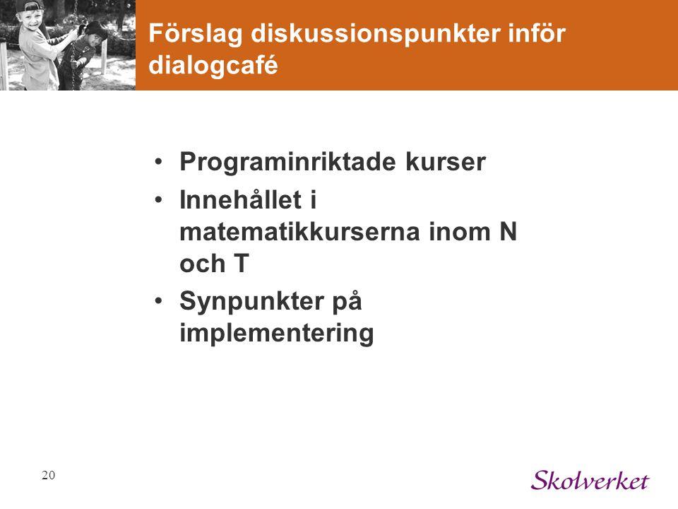 20 Förslag diskussionspunkter inför dialogcafé Programinriktade kurser Innehållet i matematikkurserna inom N och T Synpunkter på implementering