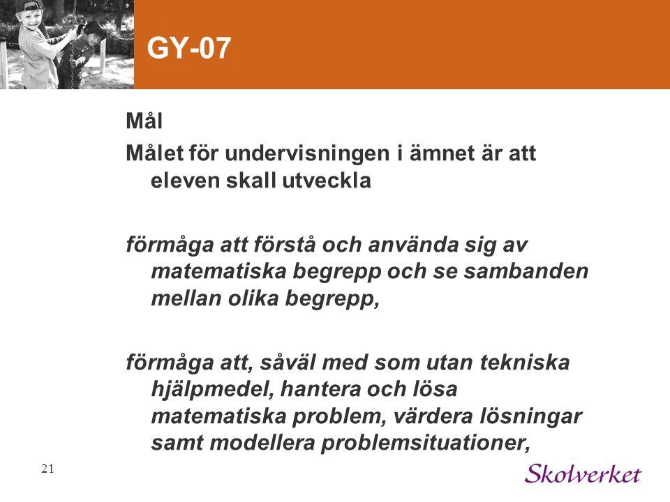 21 GY-07 Mål Målet för undervisningen i ämnet är att eleven skall utveckla förmåga att förstå och använda sig av matematiska begrepp och se sambanden