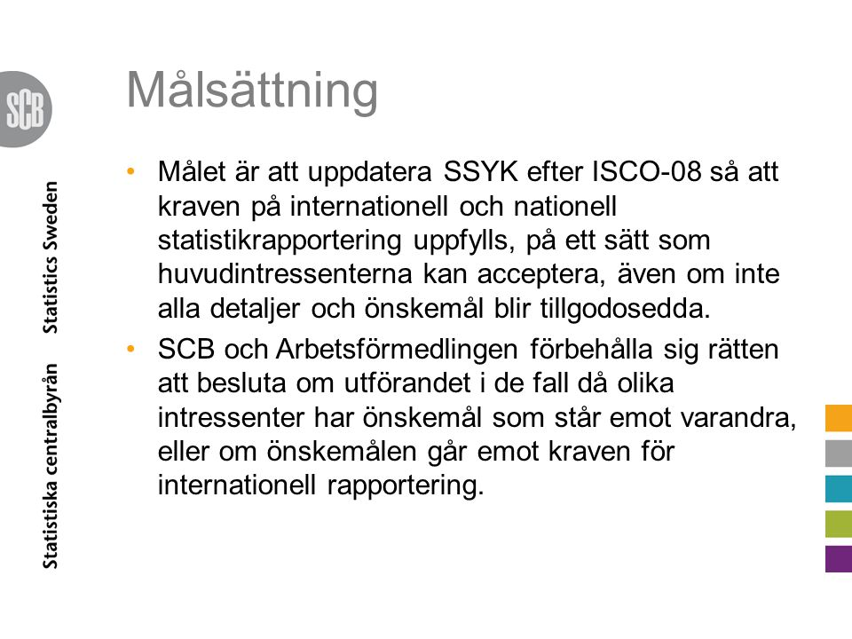 Målsättning Målet är att uppdatera SSYK efter ISCO-08 så att kraven på internationell och nationell statistikrapportering uppfylls, på ett sätt som huvudintressenterna kan acceptera, även om inte alla detaljer och önskemål blir tillgodosedda.