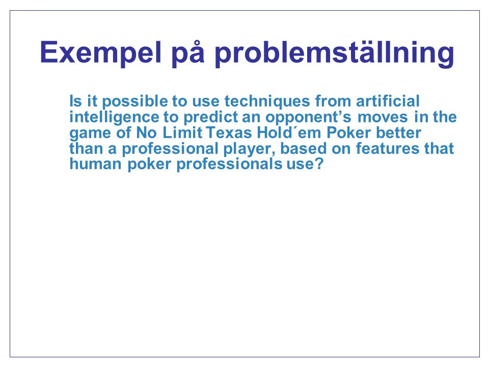 Exempel på problemställning Is it possible to use techniques from artificial intelligence to predict an opponent's moves in the game of No Limit Texas