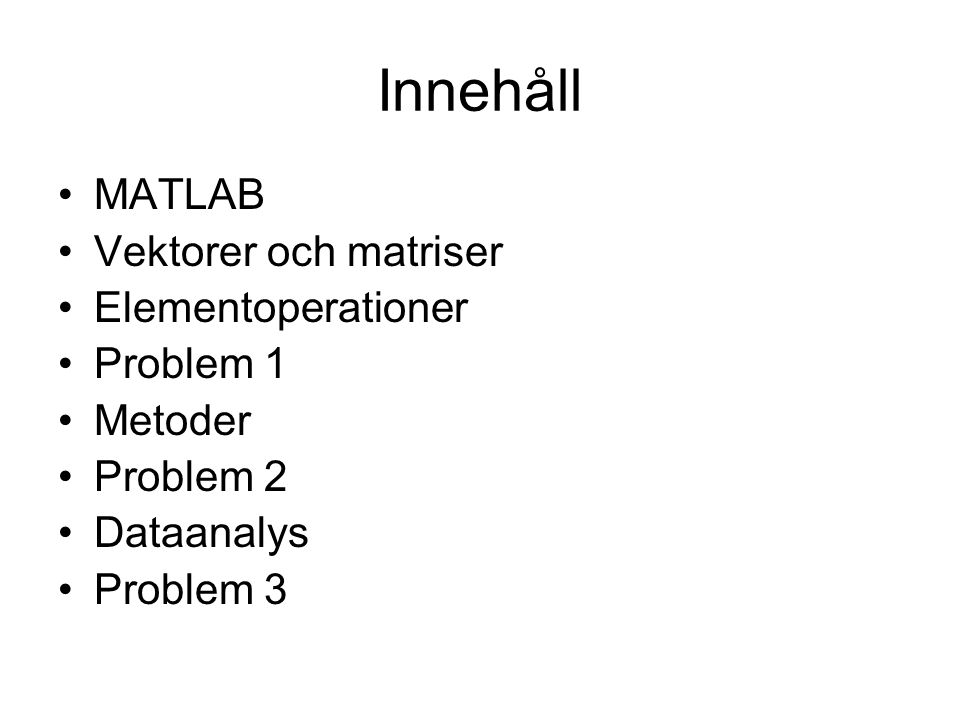 Innehåll MATLAB Vektorer och matriser Elementoperationer Problem 1 Metoder Problem 2 Dataanalys Problem 3
