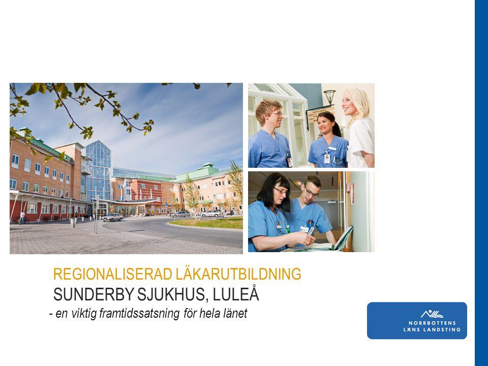 Läkarstudent i Norrbotten REGIONALISERAD LÄKARUTBILDNING SUNDERBY SJUKHUS, LULEÅ - en viktig framtidssatsning för hela länet