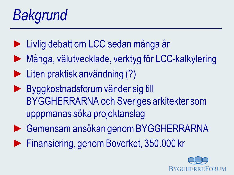 Bakgrund ► Livlig debatt om LCC sedan många år ► Många, välutvecklade, verktyg för LCC-kalkylering ► Liten praktisk användning (?) ► Byggkostnadsforum