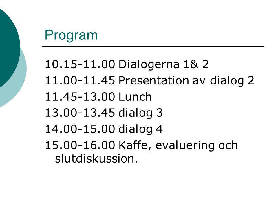 Program 10.15-11.00 Dialogerna 1& 2 11.00-11.45 Presentation av dialog 2 11.45-13.00 Lunch 13.00-13.45 dialog 3 14.00-15.00 dialog 4 15.00-16.00 Kaffe, evaluering och slutdiskussion.