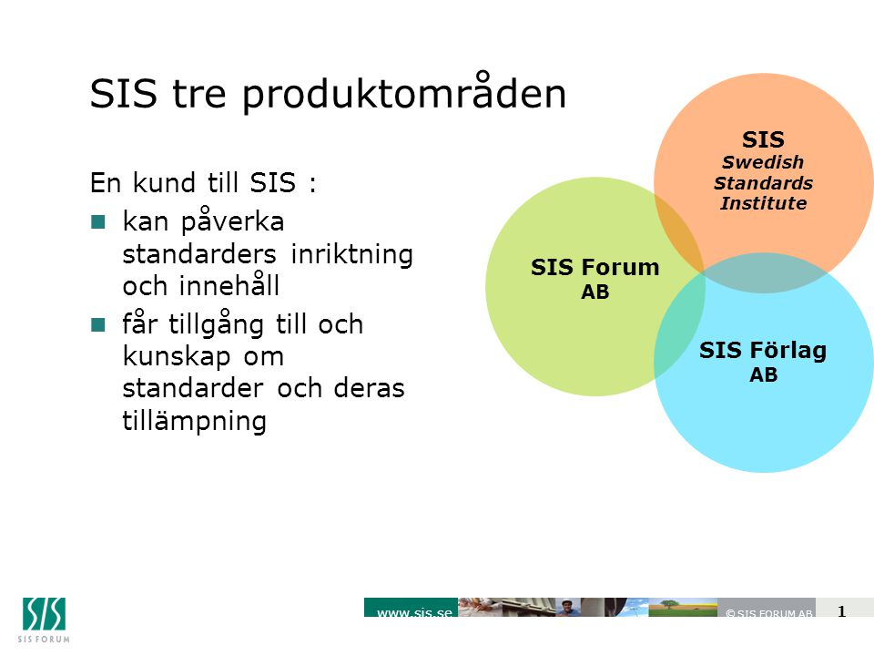 SIS FORUM AB www.sis.se © 1 SIS Forum AB SIS Swedish Standards Institute SIS Förlag AB SIS tre produktområden En kund till SIS : n kan påverka standarders inriktning och innehåll n får tillgång till och kunskap om standarder och deras tillämpning