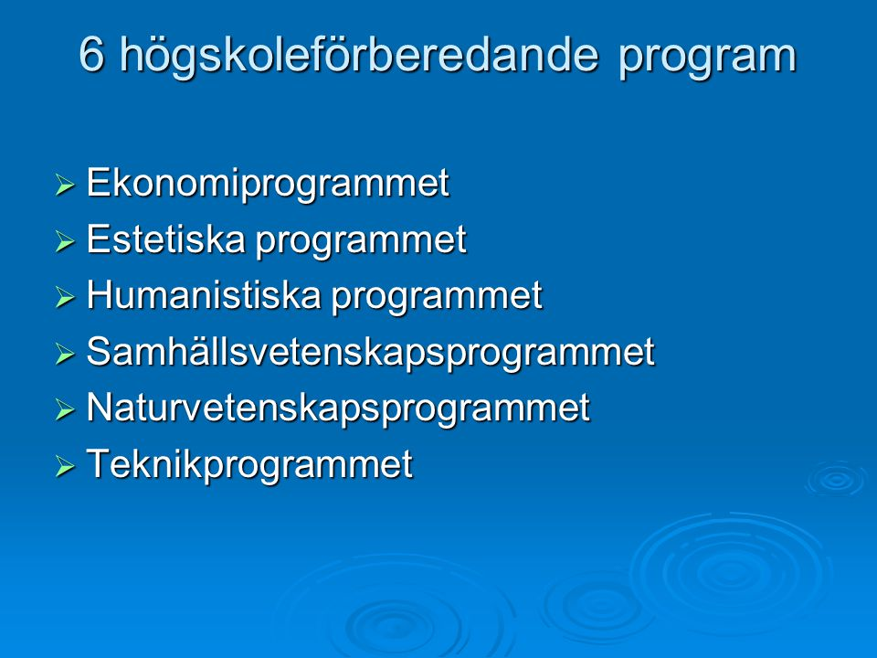 6 högskoleförberedande program  Ekonomiprogrammet  Estetiska programmet  Humanistiska programmet  Samhällsvetenskapsprogrammet  Naturvetenskapsprogrammet  Teknikprogrammet