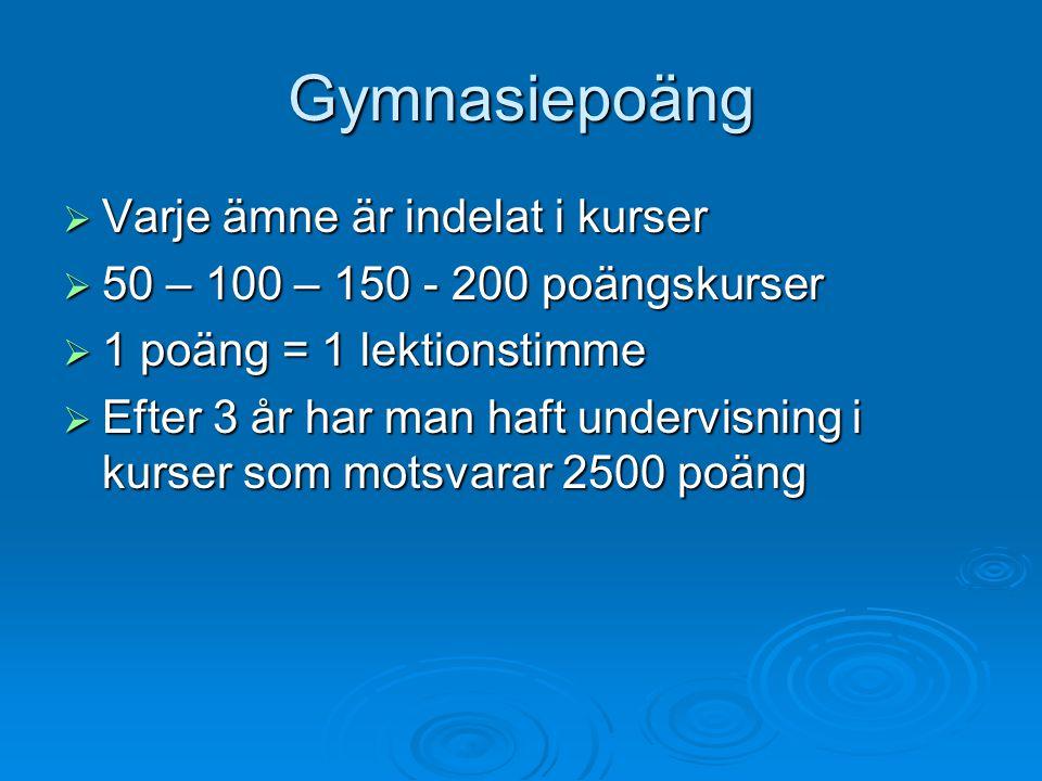 Gymnasiepoäng  Varje ämne är indelat i kurser  50 – 100 – 150 - 200 poängskurser  1 poäng = 1 lektionstimme  Efter 3 år har man haft undervisning i kurser som motsvarar 2500 poäng