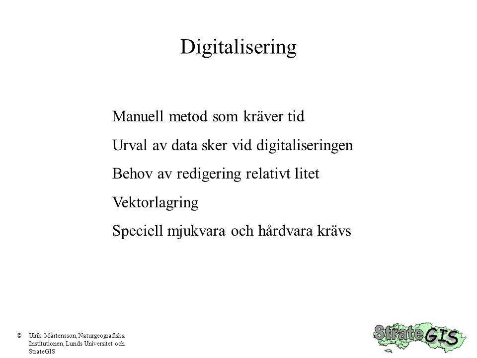 Digitalisering Manuell metod som kräver tid Urval av data sker vid digitaliseringen Behov av redigering relativt litet Vektorlagring Speciell mjukvara och hårdvara krävs ©Ulrik Mårtensson, Naturgeografiska Institutionen, Lunds Universitet och StrateGIS