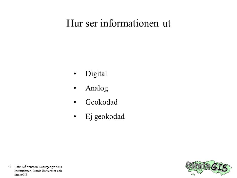 Hur ser informationen ut Digital Analog Geokodad Ej geokodad ©Ulrik Mårtensson, Naturgeografiska Institutionen, Lunds Universitet och StrateGIS