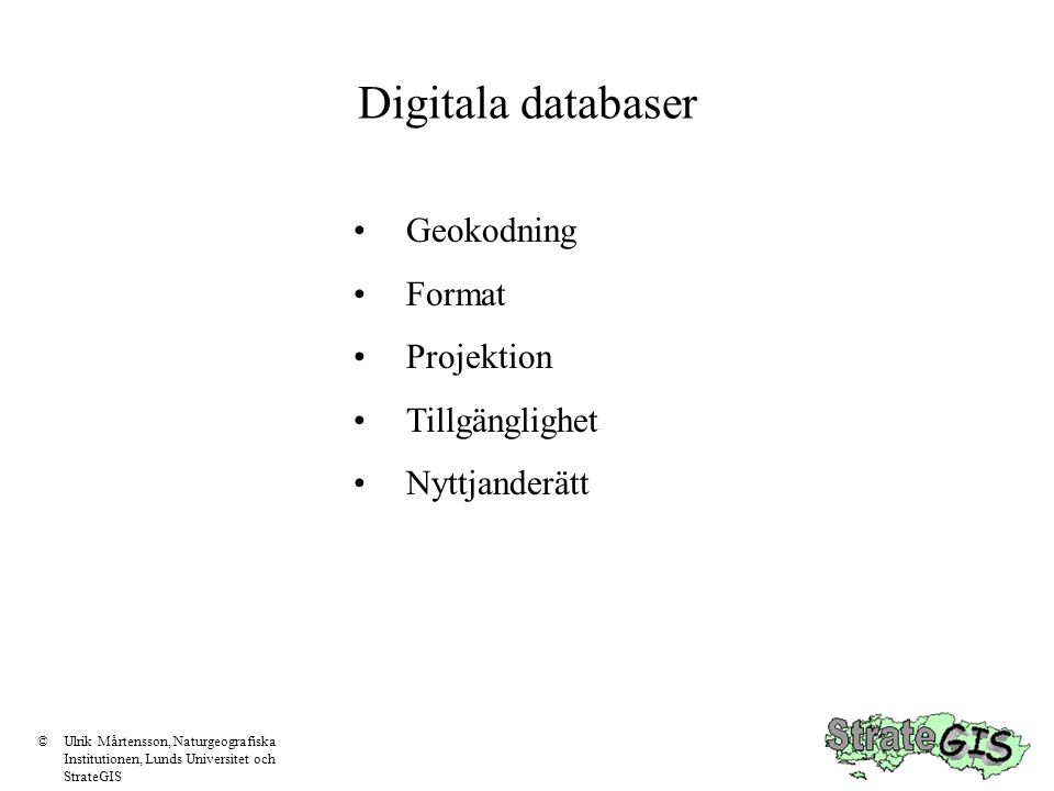 Digitala databaser Geokodning Format Projektion Tillgänglighet Nyttjanderätt ©Ulrik Mårtensson, Naturgeografiska Institutionen, Lunds Universitet och StrateGIS