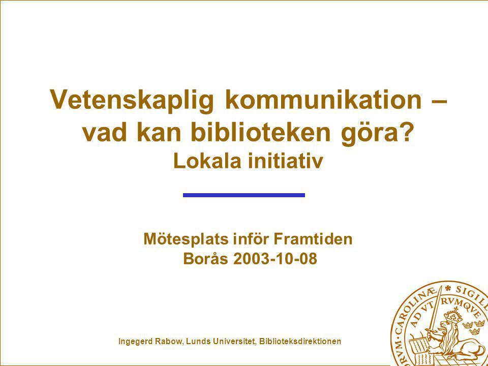 Ingegerd Rabow, Lunds Universitet, Biblioteksdirektionen Vetenskaplig kommunikation – vad kan biblioteken göra.