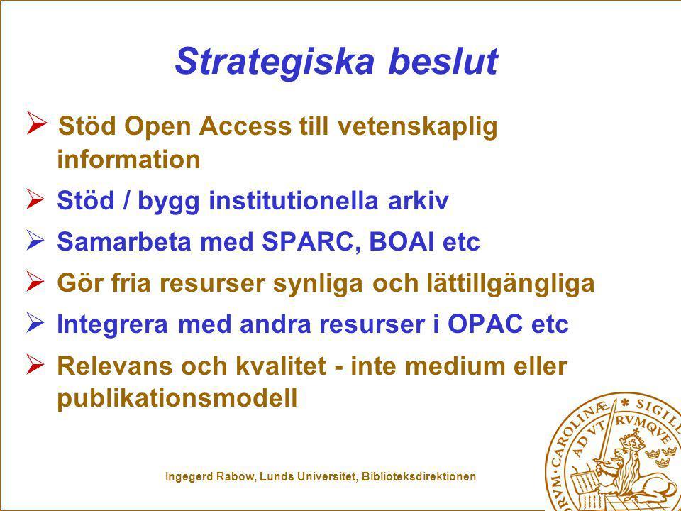 Ingegerd Rabow, Lunds Universitet, Biblioteksdirektionen Strategiska beslut  Stöd Open Access till vetenskaplig information  Stöd / bygg institutionella arkiv  Samarbeta med SPARC, BOAI etc  Gör fria resurser synliga och lättillgängliga  Integrera med andra resurser i OPAC etc  Relevans och kvalitet - inte medium eller publikationsmodell