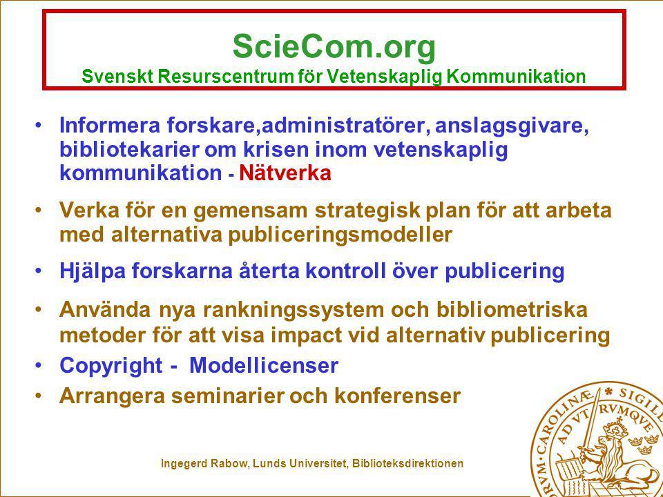 Ingegerd Rabow, Lunds Universitet, Biblioteksdirektionen ScieCom.org Svenskt Resurscentrum för Vetenskaplig Kommunikation Informera forskare,administratörer, anslagsgivare, bibliotekarier om krisen inom vetenskaplig kommunikation - Nätverka Verka för en gemensam strategisk plan för att arbeta med alternativa publiceringsmodeller Hjälpa forskarna återta kontroll över publicering Använda nya rankningssystem och bibliometriska metoder för att visa impact vid alternativ publicering Copyright - Modellicenser Arrangera seminarier och konferenser